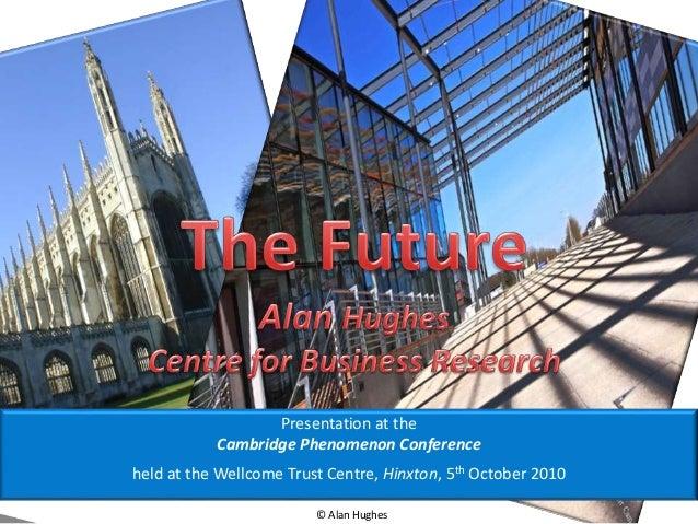 © Alan Hughes Presentation at the Cambridge Phenomenon Conference held at the Wellcome Trust Centre, Hinxton, 5th October ...