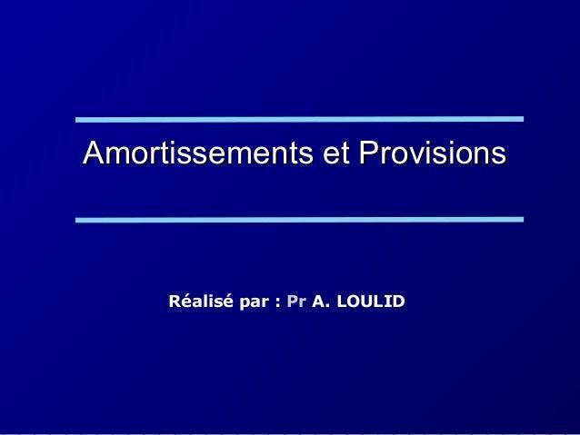 Amortissements et ProvisionsAmortissements et Provisions Réalisé par : Pr A. LOULID