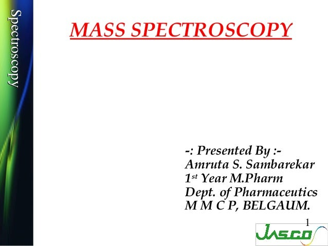 SpectroscopySpectroscopy               MASS SPECTROSCOPY                       -: Presented By :-                       Am...
