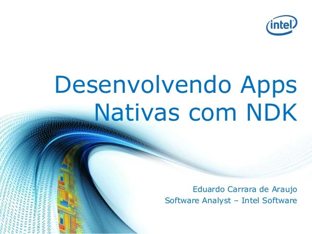 Desenvolvendo Apps Nativas com NDK Eduardo Carrara de Araujo Software Analyst – Intel Software