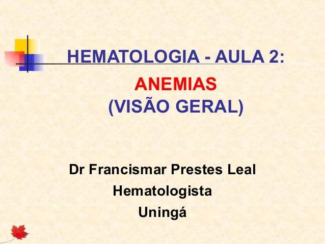 HEMATOLOGIA - AULA 2: ANEMIAS (VISÃO GERAL) Dr Francismar Prestes Leal Hematologista Uningá