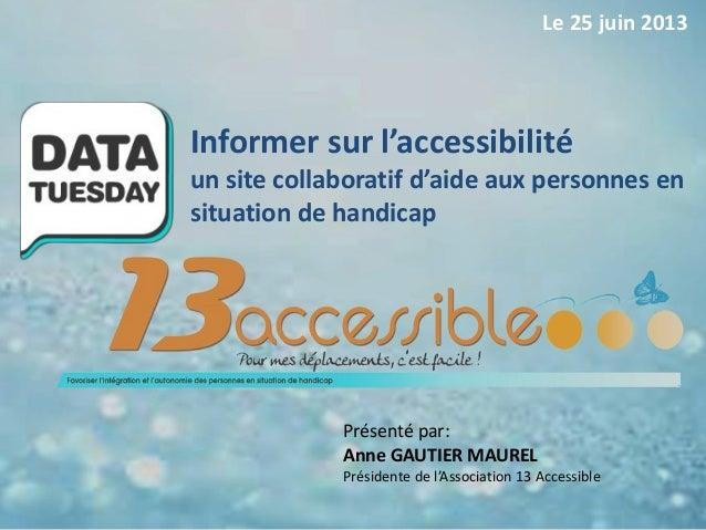 Présenté par:Anne GAUTIER MAURELPrésidente de l'Association 13 AccessibleInformer sur l'accessibilitéun site collaboratif ...