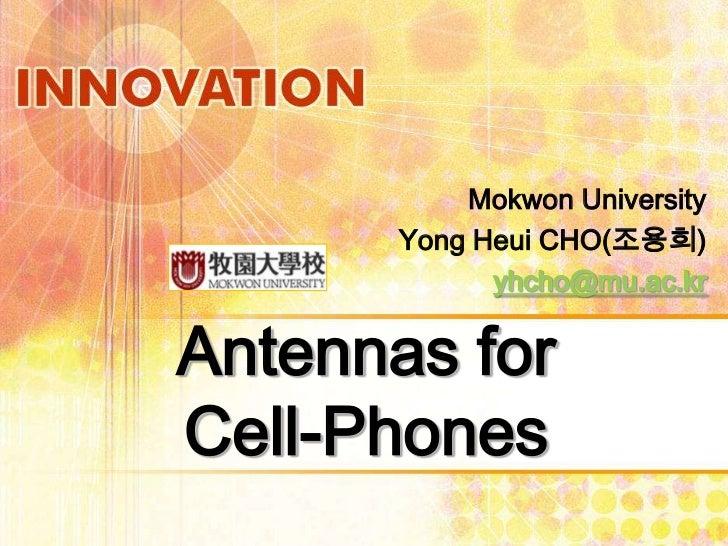 Mokwon University       Yong Heui CHO(조용희)             yhcho@mu.ac.krAntennas forCell-Phones