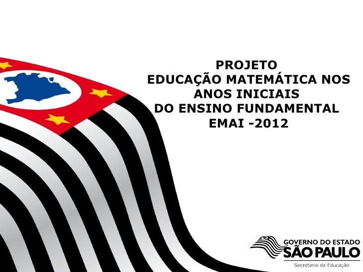 PROJETOEDUCAÇÃO MATEMÁTICA NOS      ANOS INICIAIS DO ENSINO FUNDAMENTAL        EMAI -2012     SECRETARIA DA EDUCAÇÃO      ...