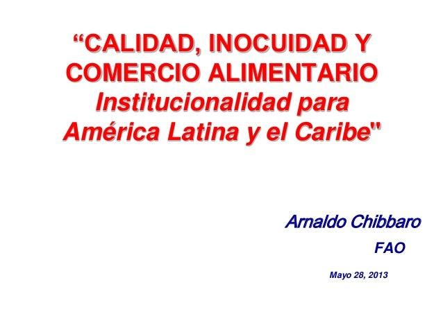 """""""CALIDAD, INOCUIDAD YCOMERCIO ALIMENTARIOInstitucionalidad paraAmérica Latina y el Caribe""""Arnaldo ChibbaroFAOMayo 28, 2013"""