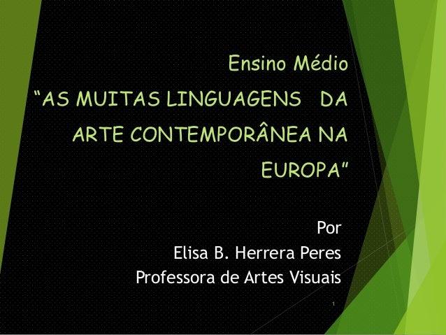 """Ensino Médio """"AS MUITAS LINGUAGENS DA ARTE CONTEMPORÂNEA NA  EUROPA"""" Por Elisa B. Herrera Peres Professora de Artes Visuai..."""