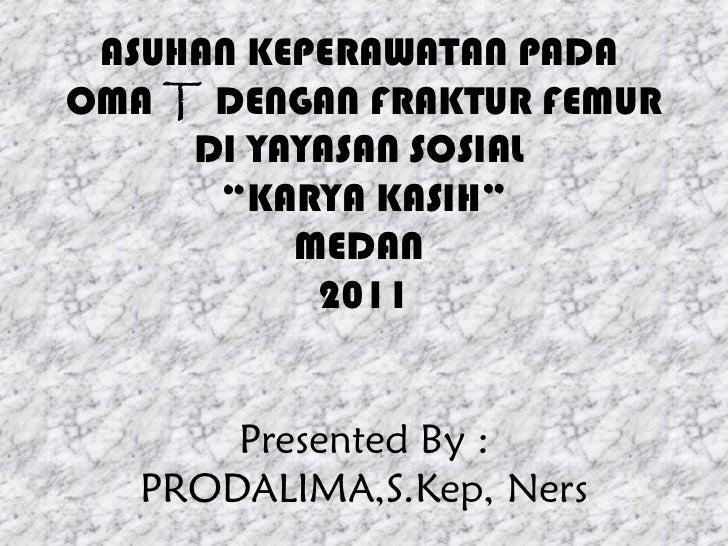 "ASUHAN KEPERAWATAN PADAOMA T DENGAN FRAKTUR FEMUR     DI YAYASAN SOSIAL      ""KARYA KASIH""          MEDAN           2011  ..."