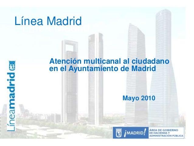 Línea Madrid Línea Madrid Atención multicanal al ciudadano en el Ayuntamiento de Madrid Mayo 2010