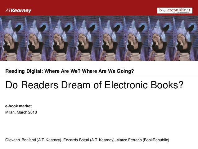 Reading Digital: Where Are We? Where Are We Going?Do Readers Dream of Electronic Books?e-book marketMilan, March 2013Giova...