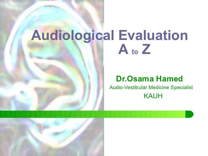Audiological Evaluation   A  to  Z  Dr.Osama Hamed Audio-Vestibular Medicine Specialist KAUH