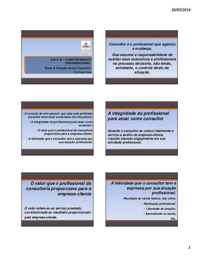 10/05/2014 1 AULA 16 – COMPORTAMENTO ORGANIZACIONAL. Tema: A Vocação de Um Consultor. Prof. Angelo Peres Consultor é o pro...