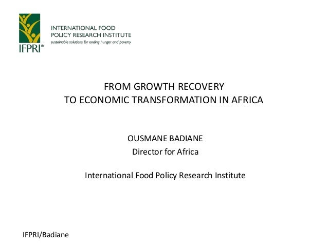 IFPRI/BadianeOUSMANE BADIANEDirector for AfricaInternational Food Policy Research InstituteFROM GROWTH RECOVERYTO ECONOMIC...