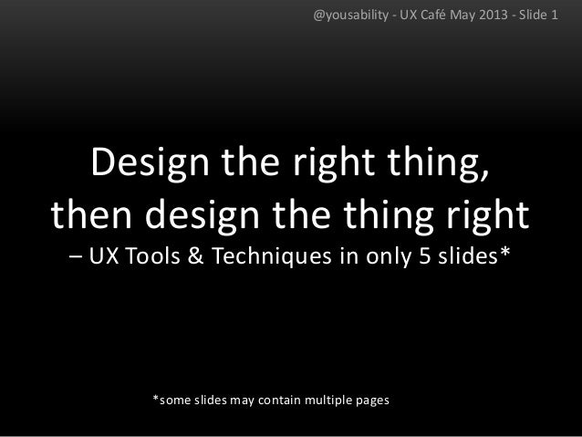 Design the right thing,then design the thing right– UX Tools & Techniques in only 5 slides**some slides may contain multip...