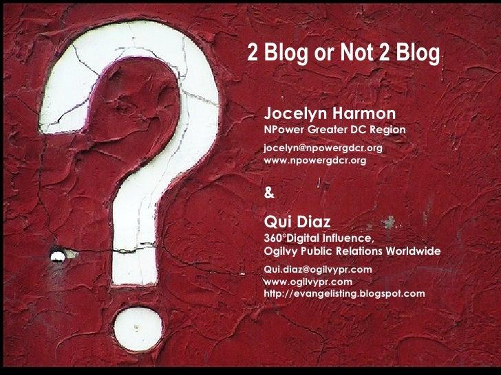 2 Blog or Not 2 Blog Jocelyn Harmon NPower Greater DC Region [email_address] www.npowergdcr.org &  Qui Diaz 360°Digital In...