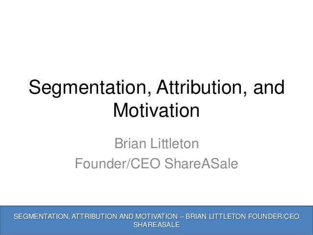 Segmentation, Attribution, and           Motivation                   Brian Littleton              Founder/CEO ShareASaleS...