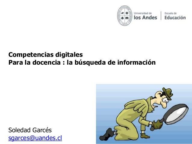 Competencias digitalesPara la docencia : la búsqueda de informaciónSoledad Garcéssgarces@uandes.cl