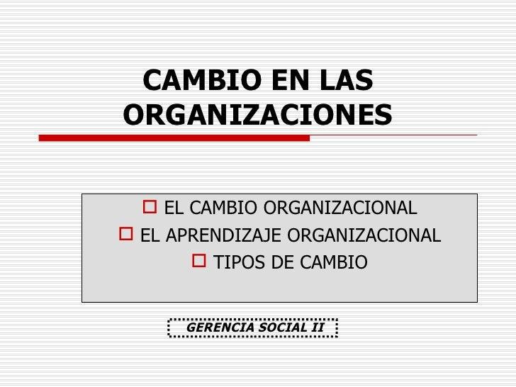 CAMBIO EN LAS ORGANIZACIONES <ul><li>EL CAMBIO ORGANIZACIONAL </li></ul><ul><li>EL APRENDIZAJE ORGANIZACIONAL </li></ul><u...
