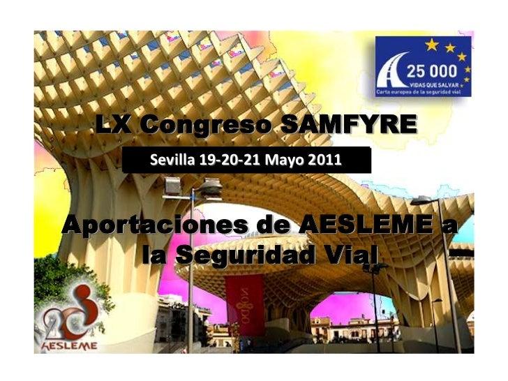 LX Congreso SAMFYRE<br />Sevilla 19-20-21 Mayo 2011<br />Aportaciones de AESLEME a la Seguridad Vial<br />