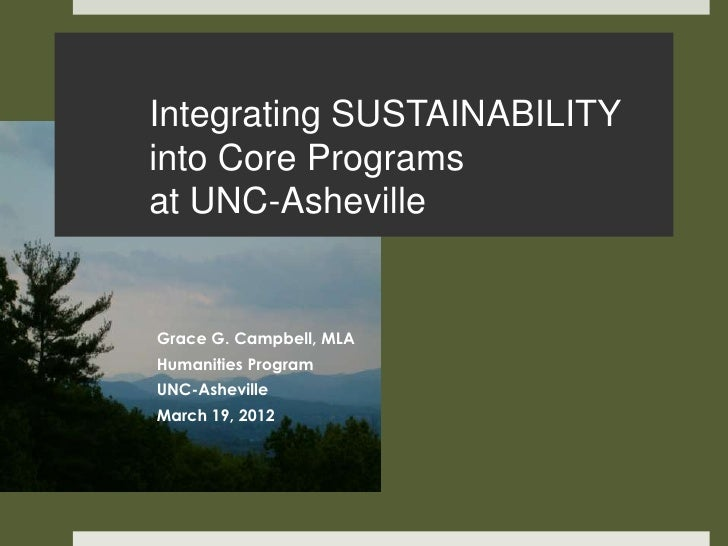 Integrating SUSTAINABILITYinto Core Programsat UNC-AshevilleGrace G. Campbell, MLAHumanities ProgramUNC-AshevilleMarch 19,...