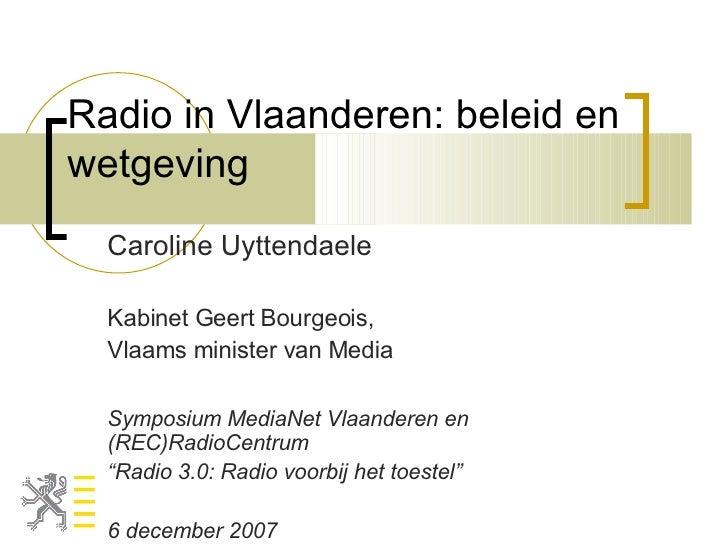 Radio in Vlaanderen: beleid en wetgeving Caroline Uyttendaele Kabinet Geert Bourgeois, Vlaams minister van Media Symposium...