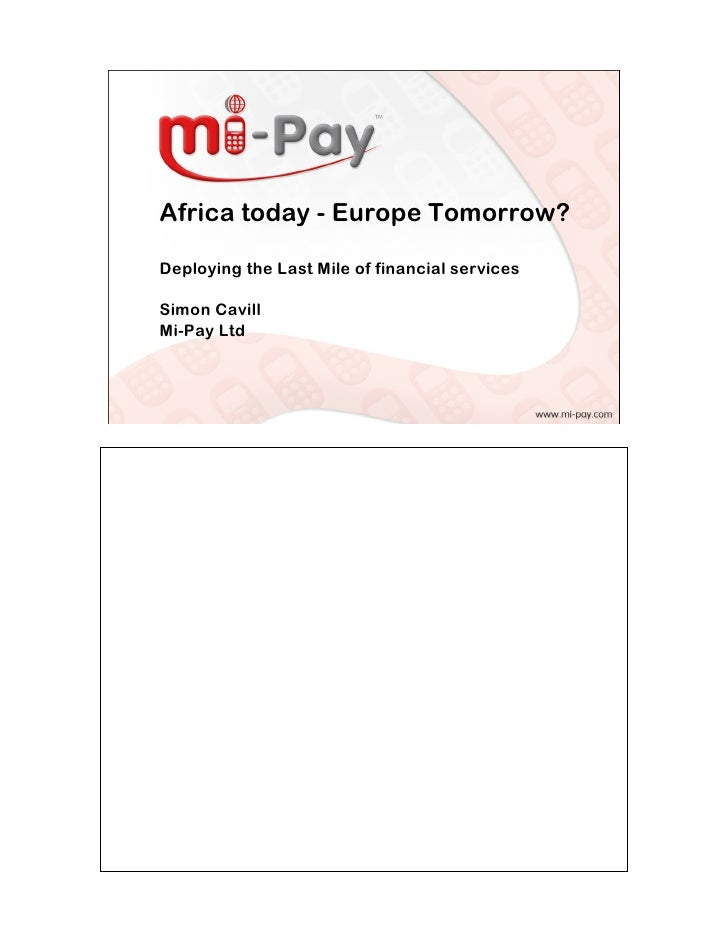 Africa today - Europe Tomorrow?  Deploying the Last Mile of financial services  Simon Cavill Mi-Pay Ltd