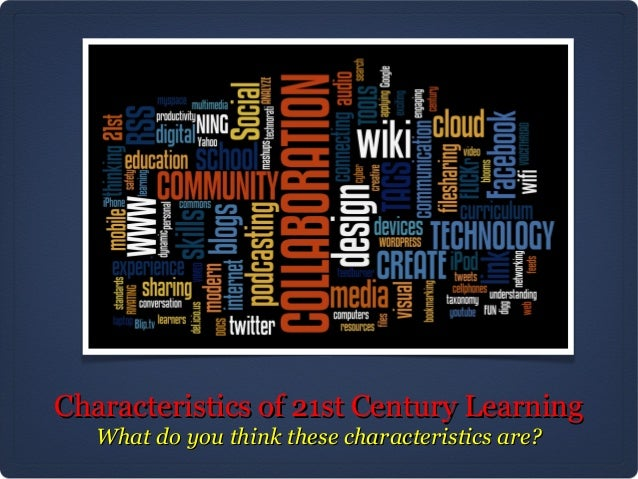 Characteristics of 21st Century Learning   What do you think these characteristics are?