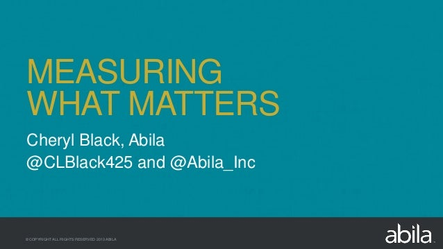 © COPYRIGHT ALL RIGHTS RESERVED 2013 ABILA Cheryl Black, Abila @CLBlack425 and @Abila_Inc MEASURING WHAT MATTERS