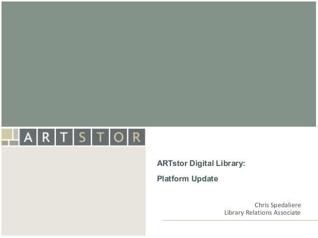 ArtSTORARTstor Digital Library:Platform Update                             Chris Spedaliere                  Library Relat...