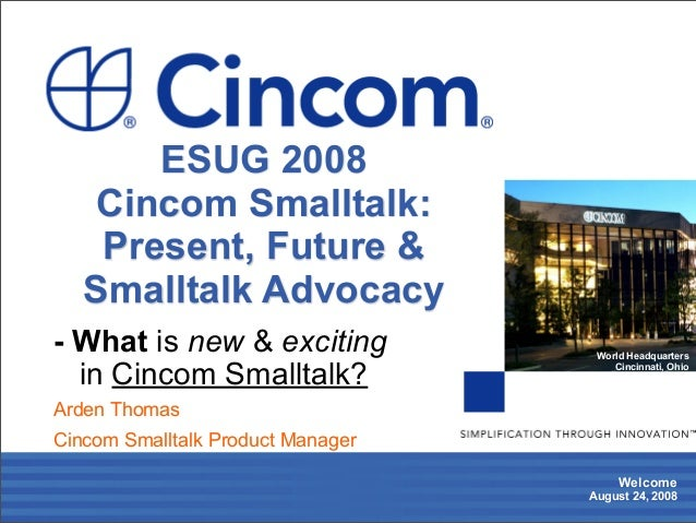 Welcome August 24, 2008 World Headquarters Cincinnati, Ohio - What is new & exciting in Cincom Smalltalk? Arden Thomas Cin...