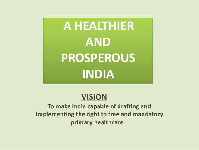 VISION To make India capable of drafting and implementing the right to free and mandatory primary healthcare. A HEALTHIER ...
