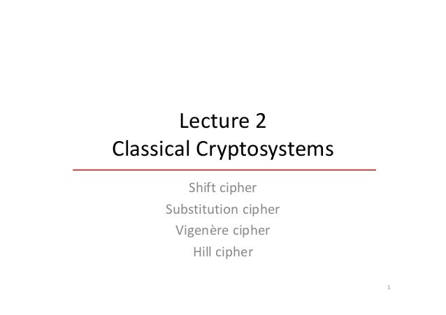 Lecture 2Classical Cryptosystems        Shift cipher     Substitution cipher      Vigenère cipher         Hill cipher     ...
