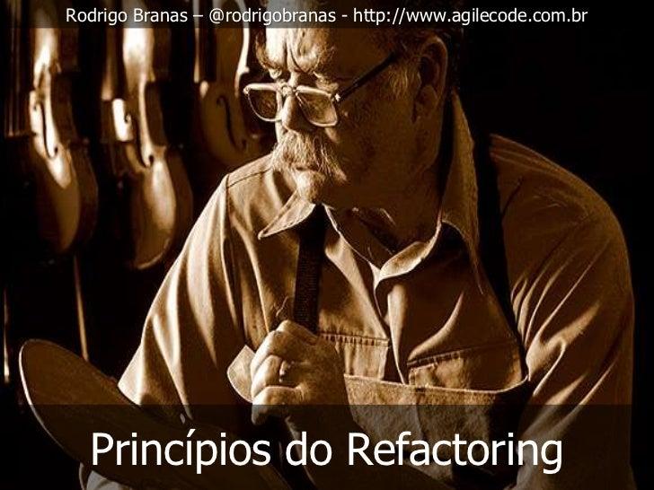 Rodrigo Branas – @rodrigobranas - http://www.agilecode.com.br  Princípios do Refactoring