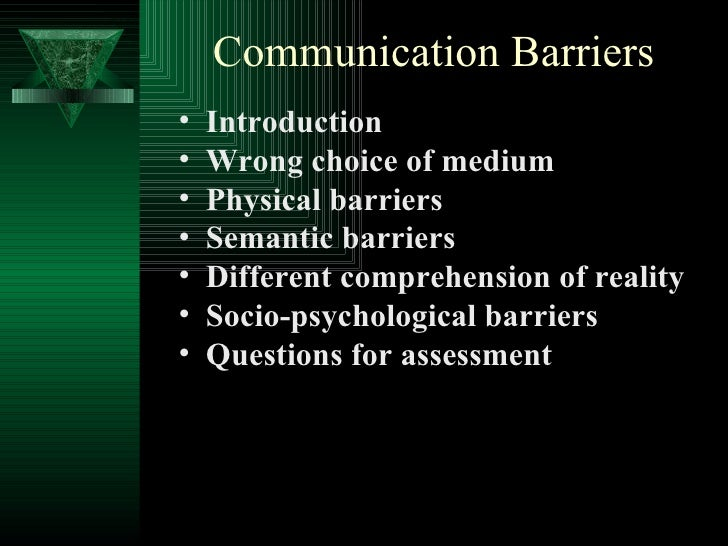 Communication Barriers <ul><li>Introduction </li></ul><ul><li>Wrong choice of medium  </li></ul><ul><li>Physical barriers ...