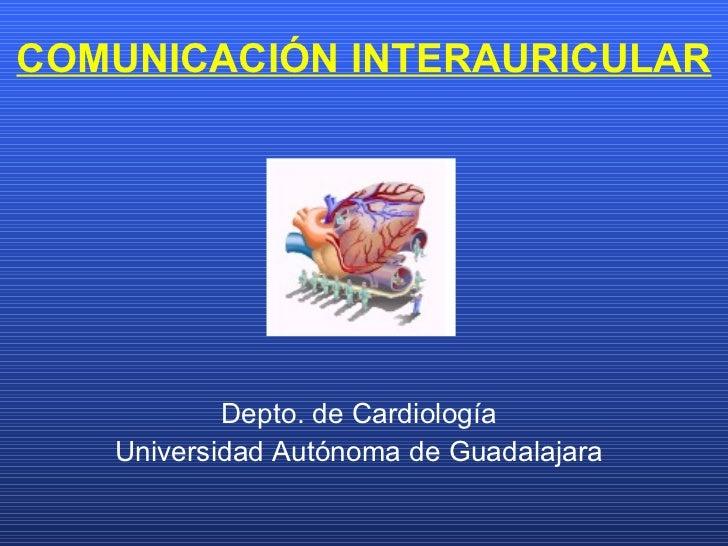 COMUNICACIÓN INTERAURICULAR Depto. de Cardiología Universidad Autónoma de Guadalajara