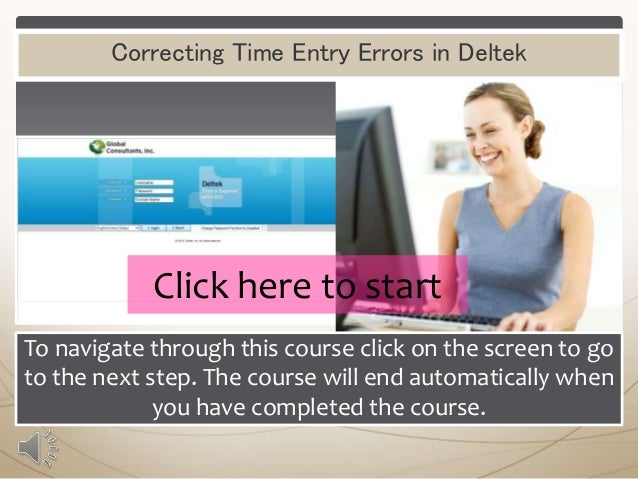 Correcting Time Entry Errors in Deltek  Click here to start To navigate through this course click on the screen to go to t...
