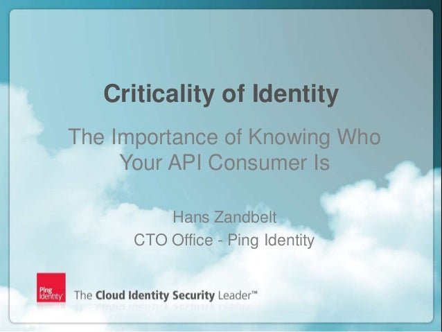 Criticality of Identity    The Importance of Knowing Who         Your API Consumer Is              Hans Zandbelt          ...