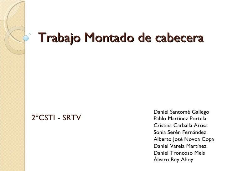 Trabajo Montado de cabecera 2ºCSTI - SRTV Daniel Santomé Gallego Pablo Martínez Portela Cristina Carballa Arosa Sonia Seré...