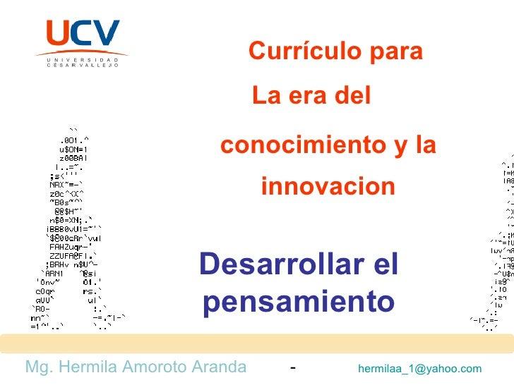 Currículo para La era del conocimiento y la innovacion Mg. Hermila Amoroto Aranda  -  [email_address]   Desarrollar el pen...