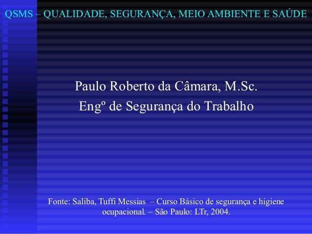 QSMS – QUALIDADE, SEGURANÇA, MEIO AMBIENTE E SAÚDE  Paulo Roberto da Câmara, M.Sc. Engº de Segurança do Trabalho  Fonte: S...
