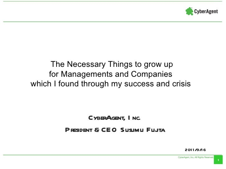 CyberAgent, Inc. President & CEO Susumu Fujita 2011/9/16 The Necessary Things to grow up for Managements and Companies  wh...