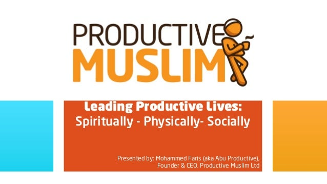 Leading Productive Lives:Spiritually - Physically- Socially        Presented by: Mohammed Faris (aka Abu Productive),     ...