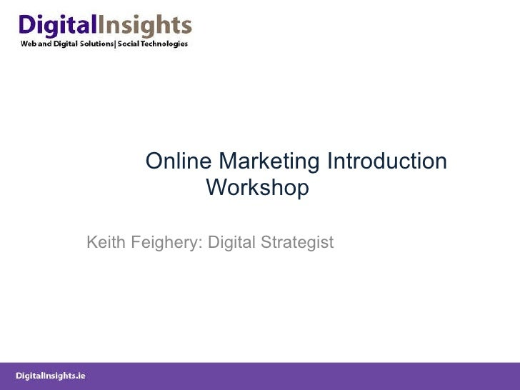 Online Marketing Introduction Workshop Keith Feighery: Digital Strategist