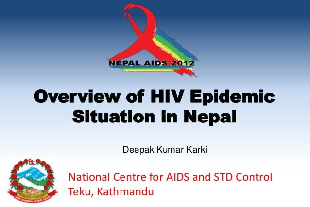 Overview of HIV Epidemic   Situation in Nepal             Deepak Kumar Karki   National Centre for AIDS and STD Control   ...