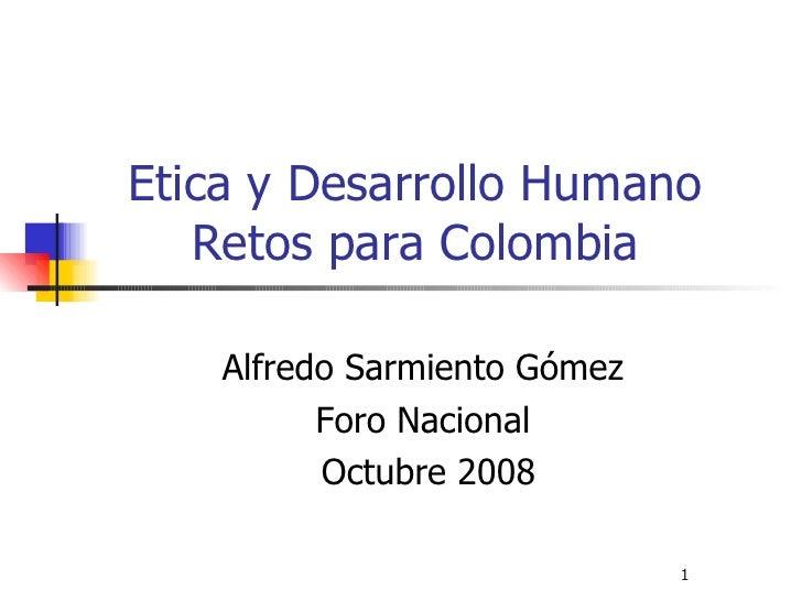 Etica y Desarrollo Humano Retos para Colombia <ul><li>Alfredo Sarmiento Gómez </li></ul><ul><li>Foro Nacional </li></ul><u...