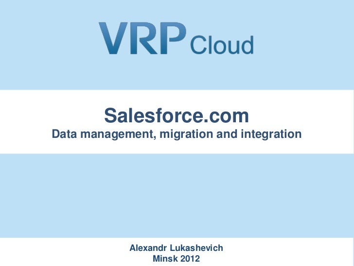 Salesforce.comData management, migration and integration             Alexandr Lukashevich                  Minsk 2012