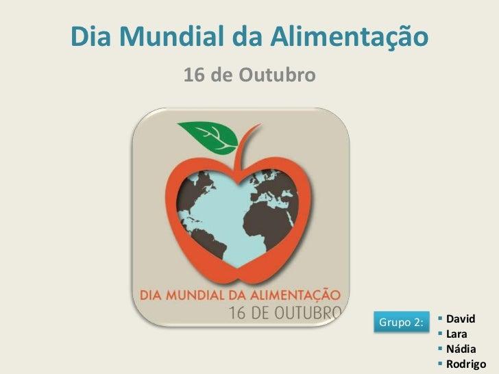 Dia Mundial da Alimentação        16 de Outubro                        Grupo 2:    David                                 ...