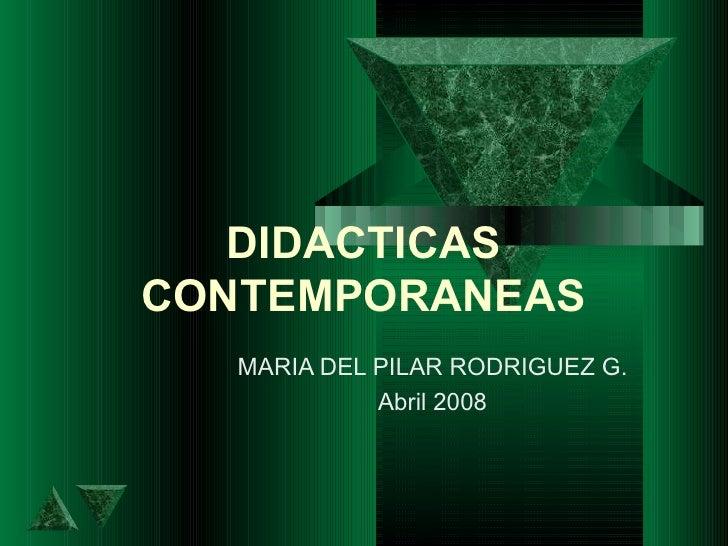 DIDACTICAS CONTEMPORANEAS MARIA DEL PILAR RODRIGUEZ G. Abril 2008