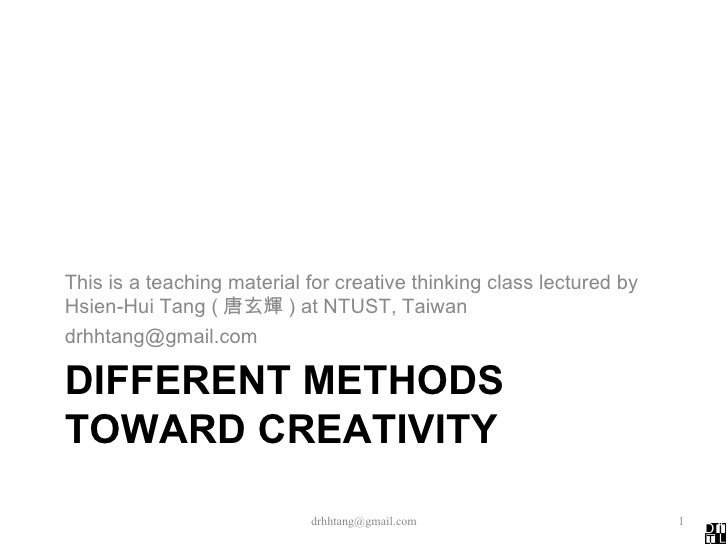 DIFFERENT METHODS TOWARD CREATIVITY <ul><li>This is a teaching material for creative thinking class lectured by Hsien-Hui ...