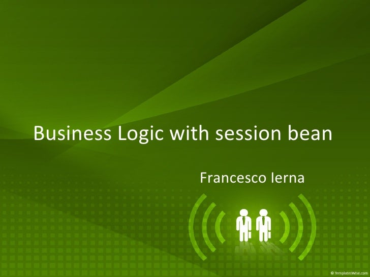 <ul><li>Business Logic with session bean </li></ul><ul>Francesco Ierna </ul>