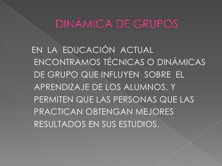 DINÁMICA DE GRUPOS<br />EN  LA  EDUCACIÓN  ACTUAL<br /> ENCONTRAMOS TÉCNICAS O DINÁMICAS<br /> DE GRUPO QUE INFLUYEN  SOBR...
